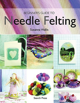 Beginner's Guide to Needle Felting By Wallis, Susanna